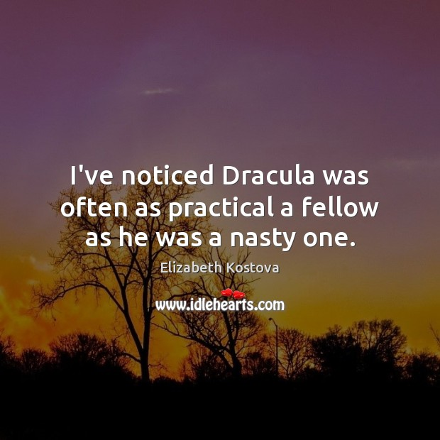 I've noticed Dracula was often as practical a fellow as he was a nasty one. Elizabeth Kostova Picture Quote