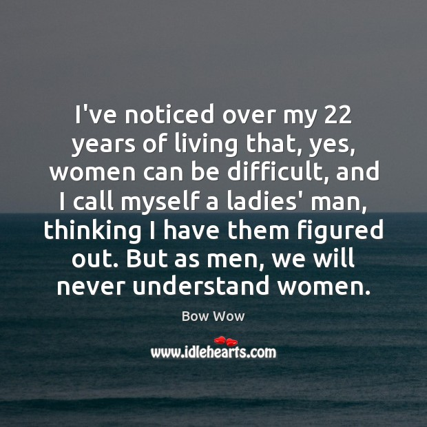 Image, I've noticed over my 22 years of living that, yes, women can be