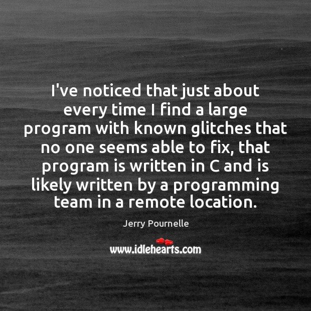 I've noticed that just about every time I find a large program Jerry Pournelle Picture Quote