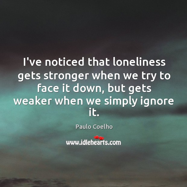 Image, I've noticed that loneliness gets stronger when we try to face it
