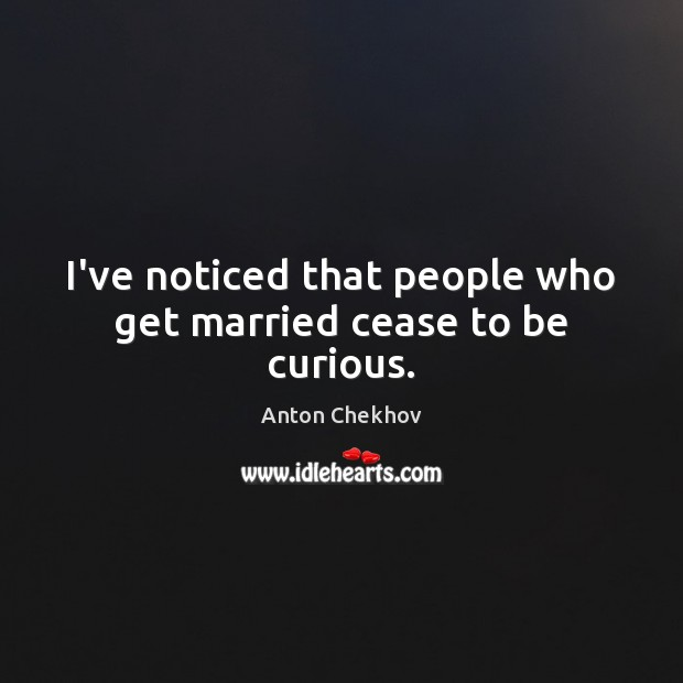 I've noticed that people who get married cease to be curious. Image
