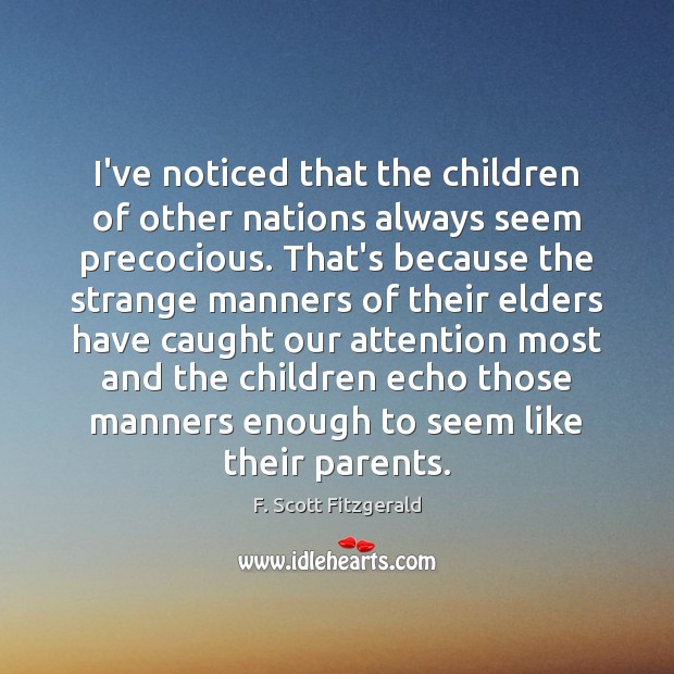 I've noticed that the children of other nations always seem precocious. That's F. Scott Fitzgerald Picture Quote