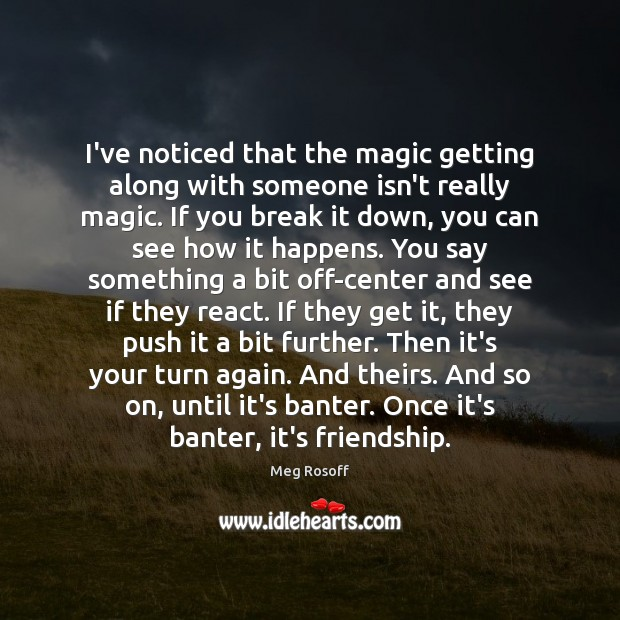 I've noticed that the magic getting along with someone isn't really magic. Meg Rosoff Picture Quote