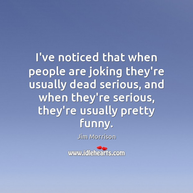 I've noticed that when people are joking they're usually dead serious, and Image