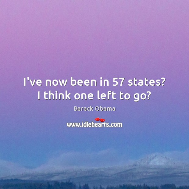 Image, I've now been in 57 states? I think one left to go?