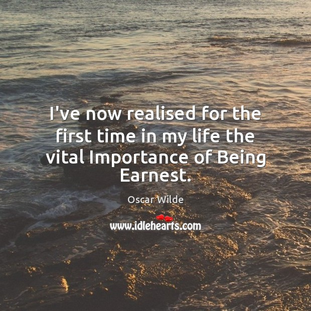 I've now realised for the first time in my life the vital Importance of Being Earnest. Image