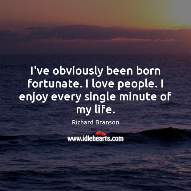 I've obviously been born fortunate. I love people. I enjoy every single minute of my life. Richard Branson Picture Quote