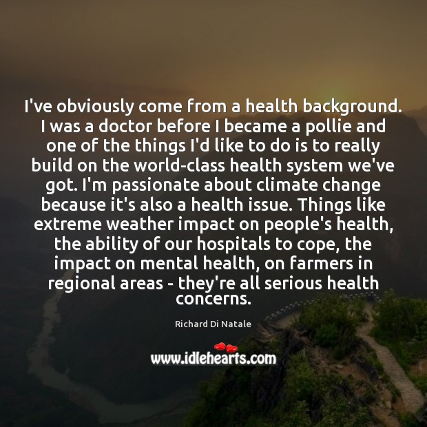I've obviously come from a health background. I was a doctor before Climate Quotes Image