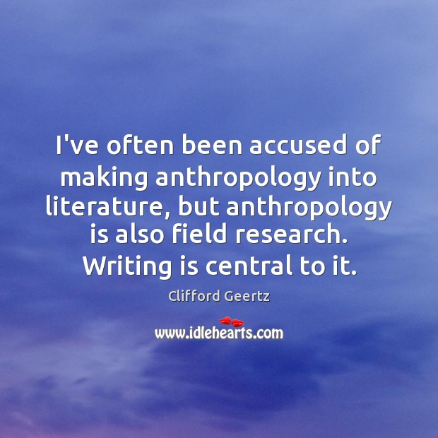 I've often been accused of making anthropology into literature, but anthropology is Image