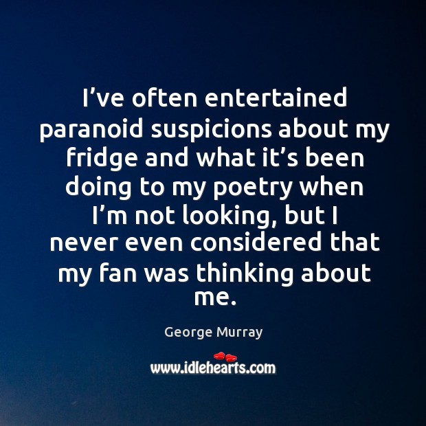I've often entertained paranoid suspicions about my fridge and what it's been George Murray Picture Quote