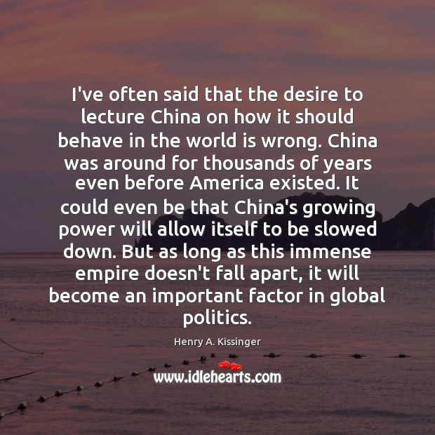 I've often said that the desire to lecture China on how it Henry A. Kissinger Picture Quote
