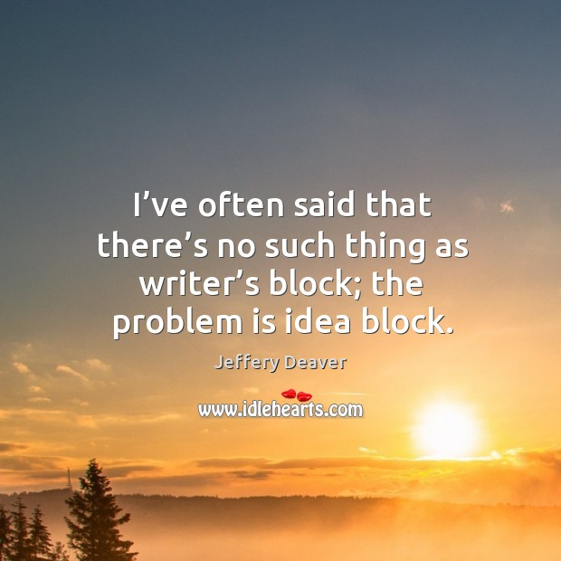 I've often said that there's no such thing as writer's block; the problem is idea block. Jeffery Deaver Picture Quote