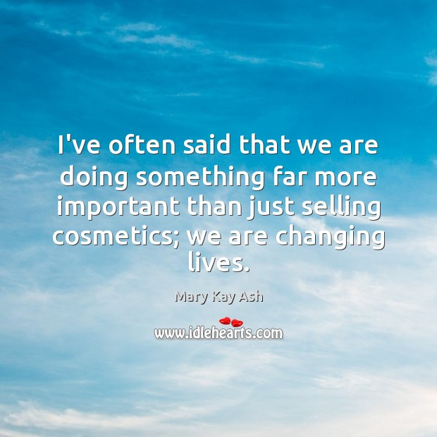 I've often said that we are doing something far more important than Mary Kay Ash Picture Quote