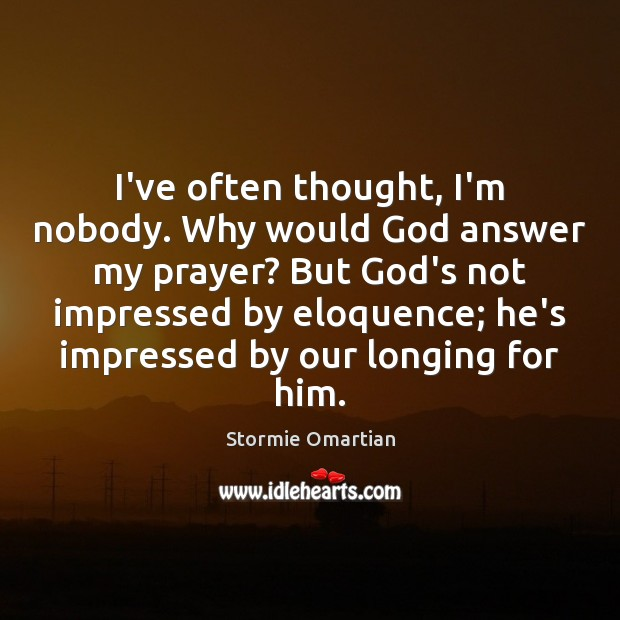 I've often thought, I'm nobody. Why would God answer my prayer? But Stormie Omartian Picture Quote