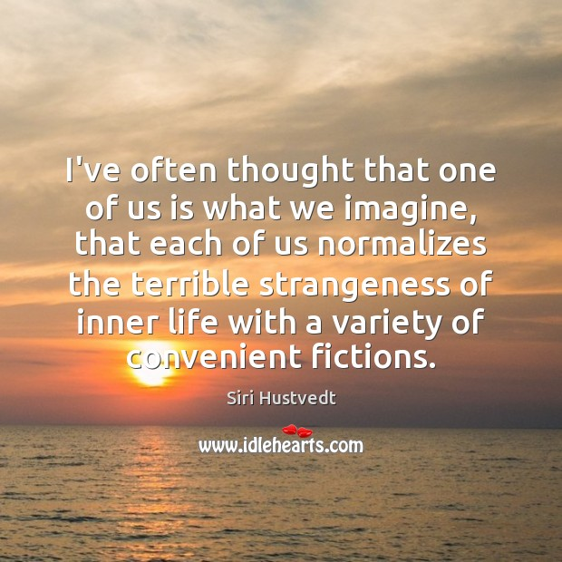 I've often thought that one of us is what we imagine, that Siri Hustvedt Picture Quote