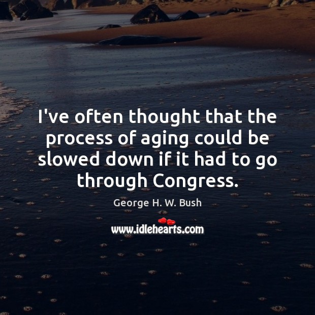 I've often thought that the process of aging could be slowed down George H. W. Bush Picture Quote