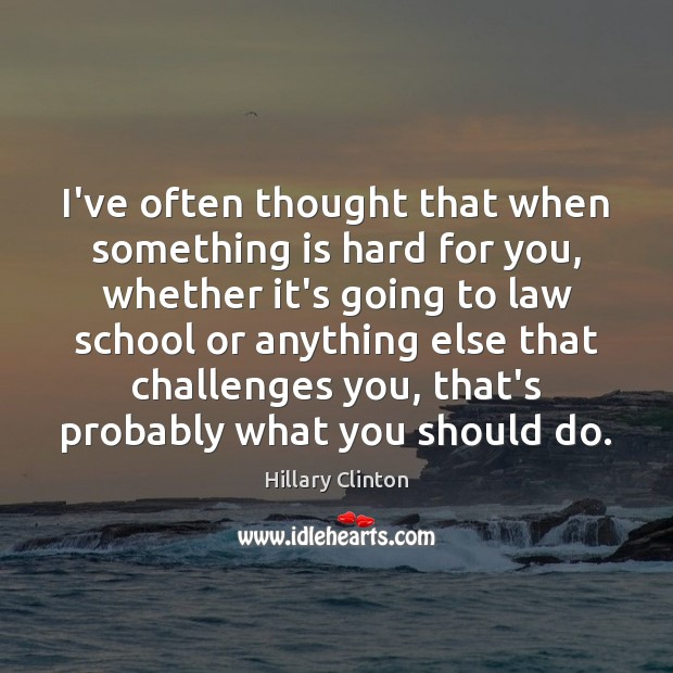 Image, I've often thought that when something is hard for you, whether it's