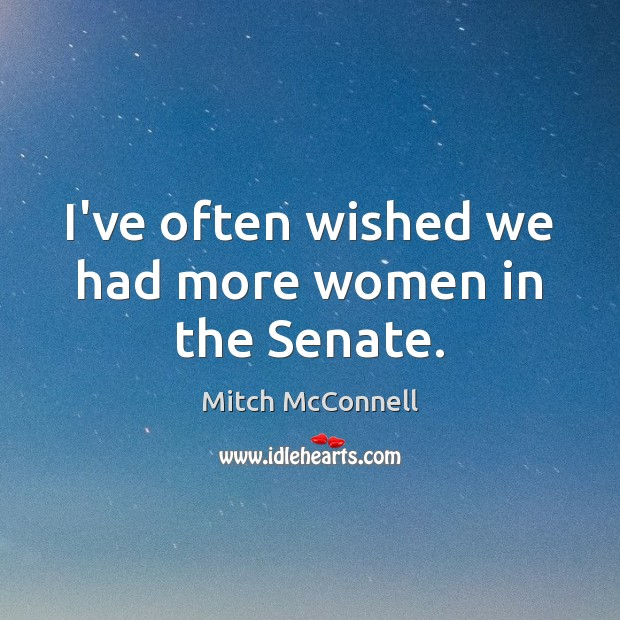 I've often wished we had more women in the Senate. Mitch McConnell Picture Quote