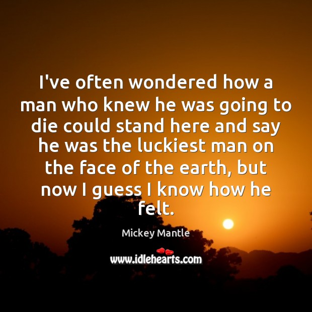 I've often wondered how a man who knew he was going to Mickey Mantle Picture Quote