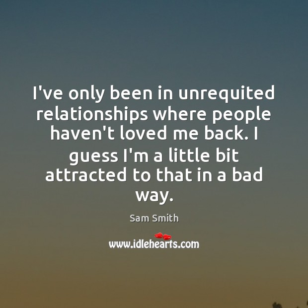 I've only been in unrequited relationships where people haven't loved me back. Image