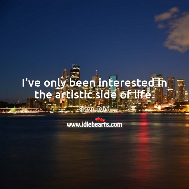 I've only been interested in the artistic side of life. Elton John Picture Quote