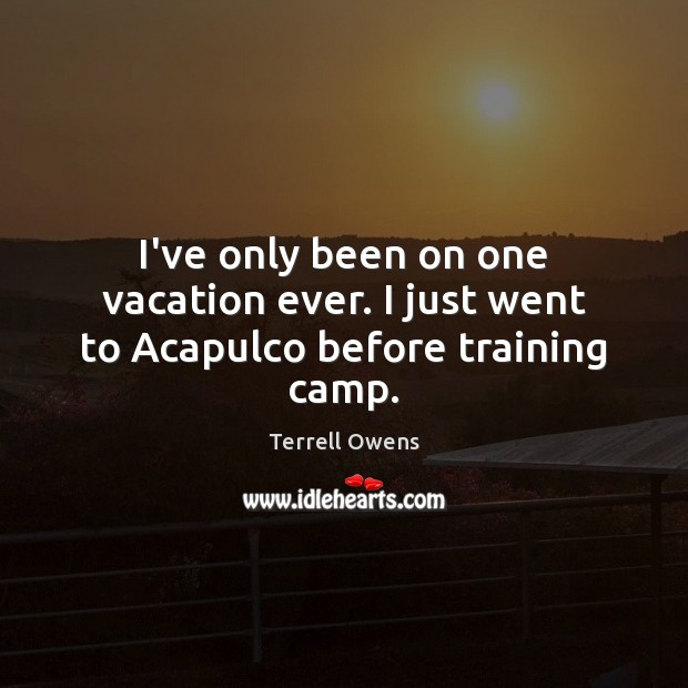 I've only been on one vacation ever. I just went to Acapulco before training camp. Terrell Owens Picture Quote