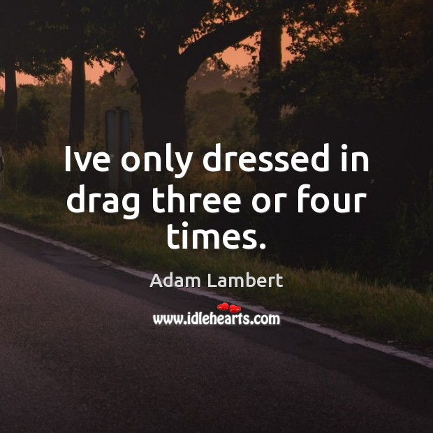 Ive only dressed in drag three or four times. Adam Lambert Picture Quote