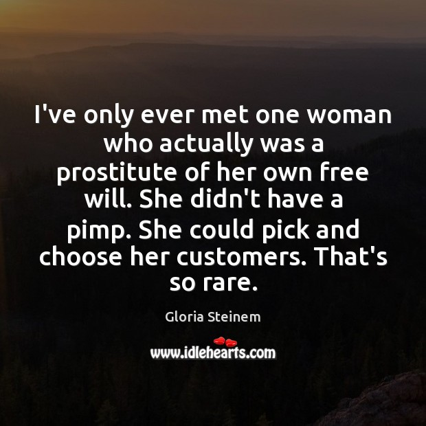 I've only ever met one woman who actually was a prostitute of Gloria Steinem Picture Quote