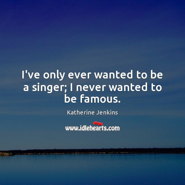 I've only ever wanted to be a singer; I never wanted to be famous. Image