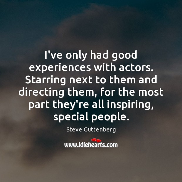 I've only had good experiences with actors. Starring next to them and Steve Guttenberg Picture Quote