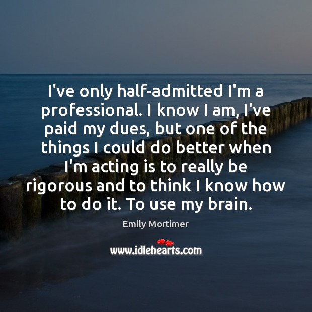 I've only half-admitted I'm a professional. I know I am, I've paid Emily Mortimer Picture Quote