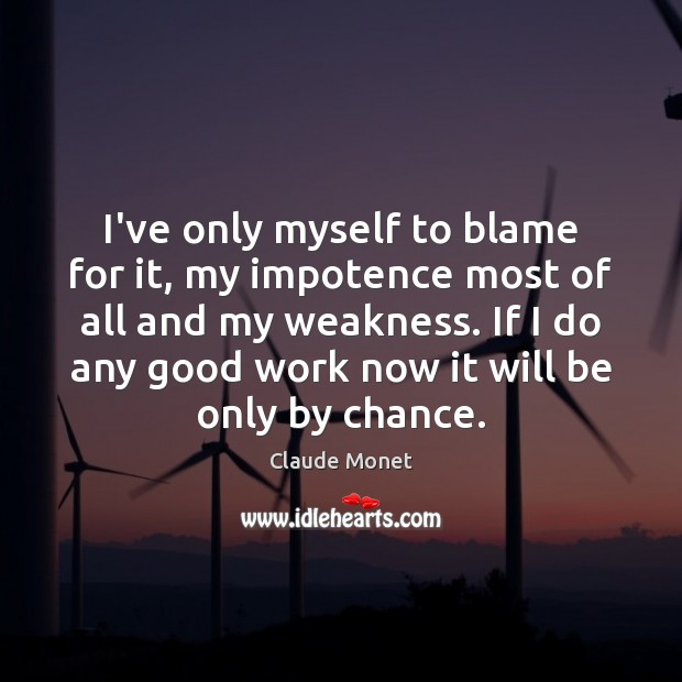 I've only myself to blame for it, my impotence most of all Claude Monet Picture Quote