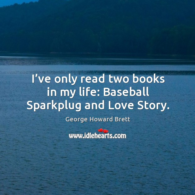 I've only read two books in my life: baseball sparkplug and love story. Image