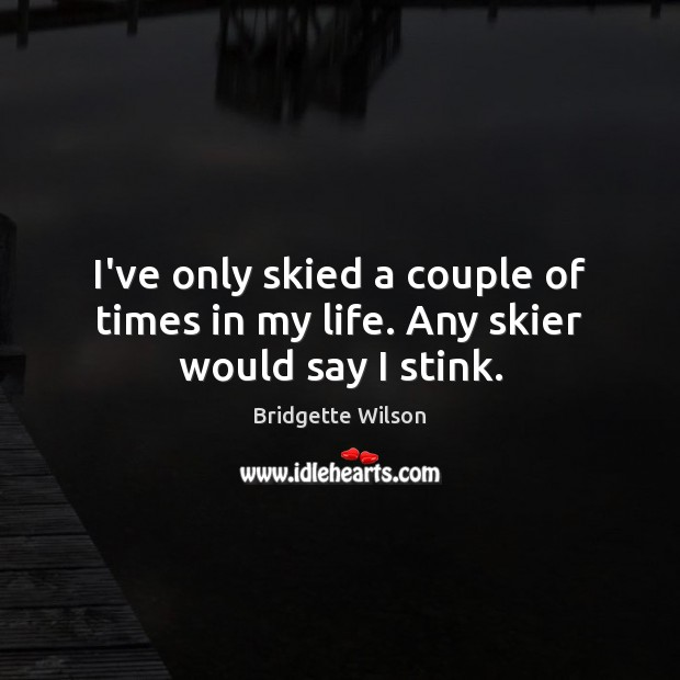Image, I've only skied a couple of times in my life. Any skier would say I stink.