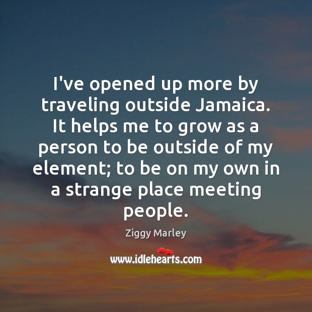 I've opened up more by traveling outside Jamaica. It helps me to Ziggy Marley Picture Quote