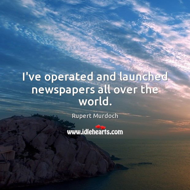 I've operated and launched newspapers all over the world. Rupert Murdoch Picture Quote