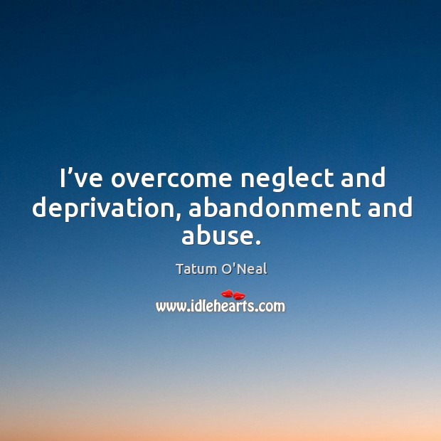 I've overcome neglect and deprivation, abandonment and abuse. Tatum O'Neal Picture Quote