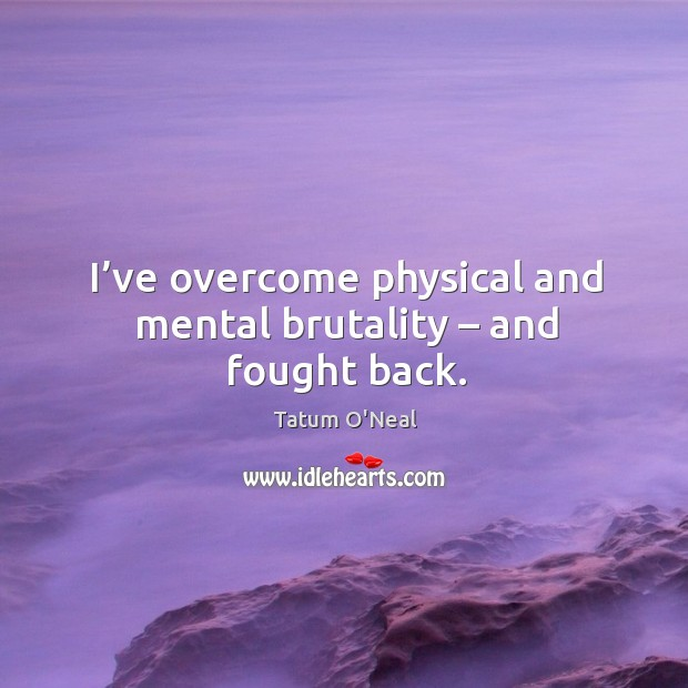 I've overcome physical and mental brutality – and fought back. Tatum O'Neal Picture Quote