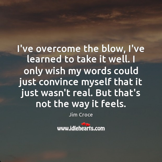I've overcome the blow, I've learned to take it well. I only Jim Croce Picture Quote