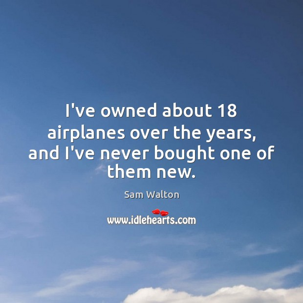 I've owned about 18 airplanes over the years, and I've never bought one of them new. Image