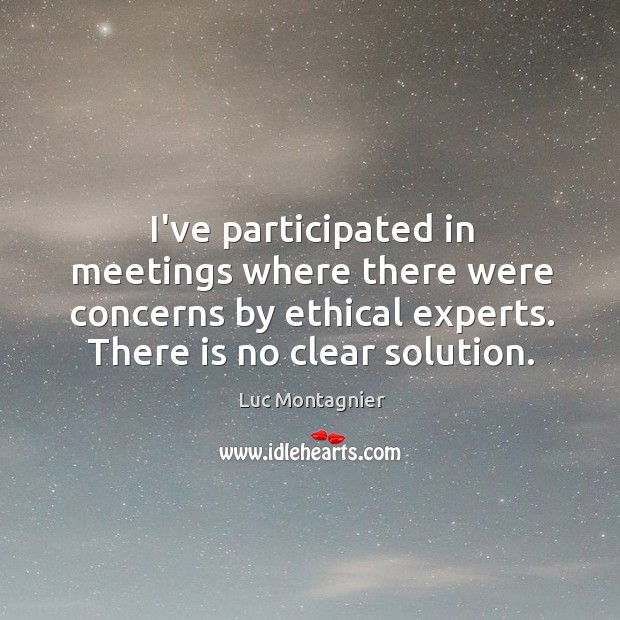 I've participated in meetings where there were concerns by ethical experts. There Luc Montagnier Picture Quote