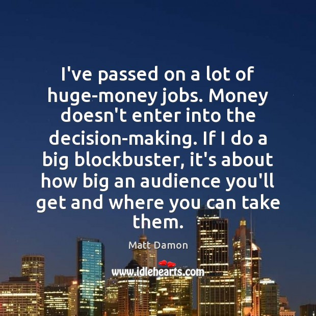 I've passed on a lot of huge-money jobs. Money doesn't enter into Matt Damon Picture Quote