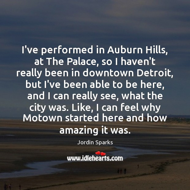 Image, I've performed in Auburn Hills, at The Palace, so I haven't really