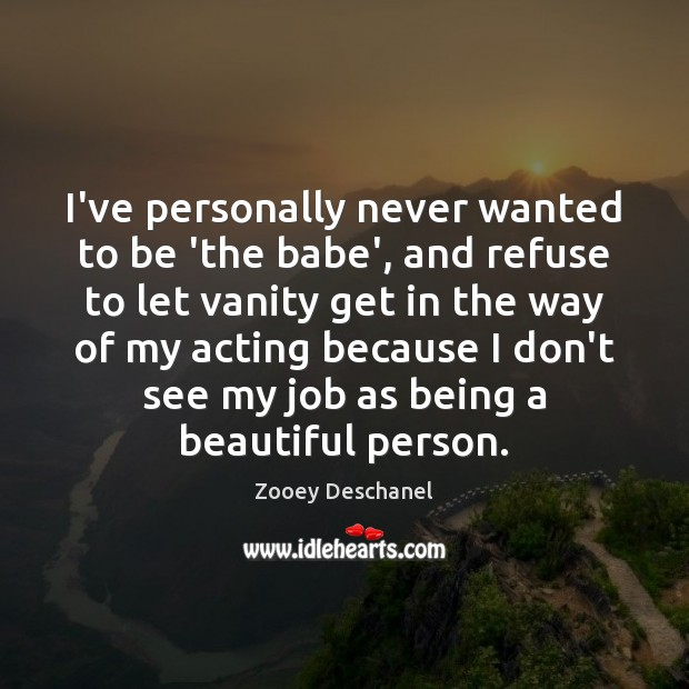 I've personally never wanted to be 'the babe', and refuse to let Zooey Deschanel Picture Quote