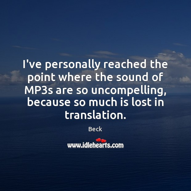 I've personally reached the point where the sound of MP3s are Beck Picture Quote