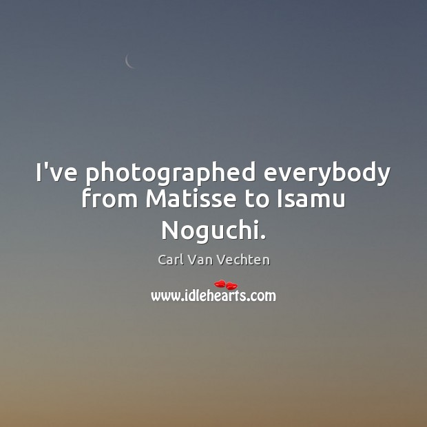 Carl Van Vechten Picture Quote image saying: I've photographed everybody from Matisse to Isamu Noguchi.