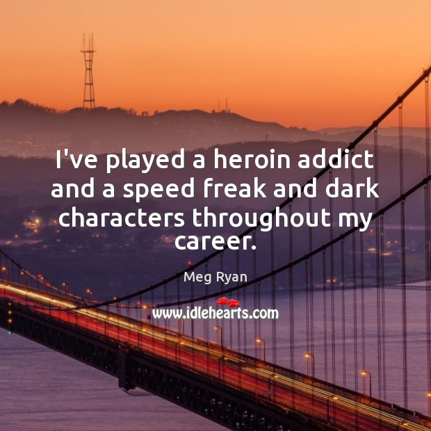 I've played a heroin addict and a speed freak and dark characters throughout my career. Image