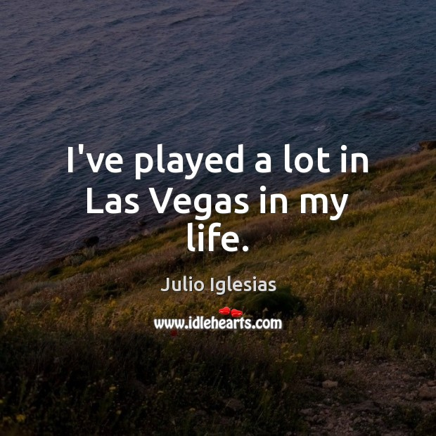 I've played a lot in Las Vegas in my life. Julio Iglesias Picture Quote
