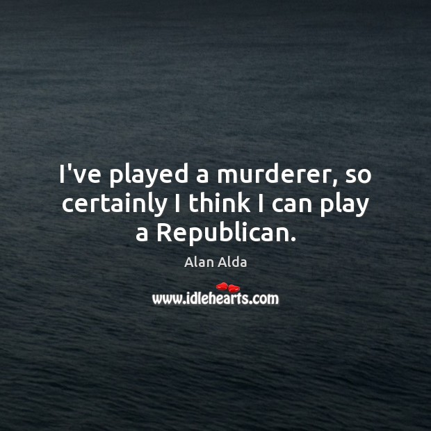 I've played a murderer, so certainly I think I can play a Republican. Alan Alda Picture Quote