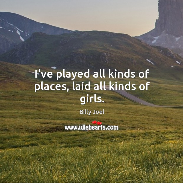 I've played all kinds of places, laid all kinds of girls. Image